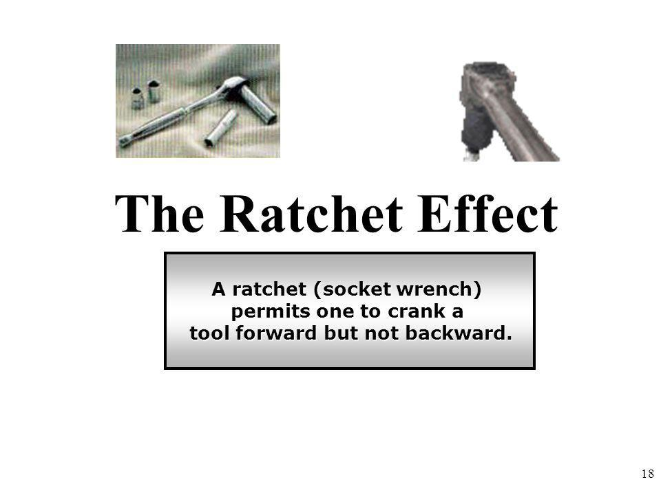 The Ratchet Effect A ratchet (socket wrench) permits one to crank a tool forward but not backward. tool forward but not backward. 18