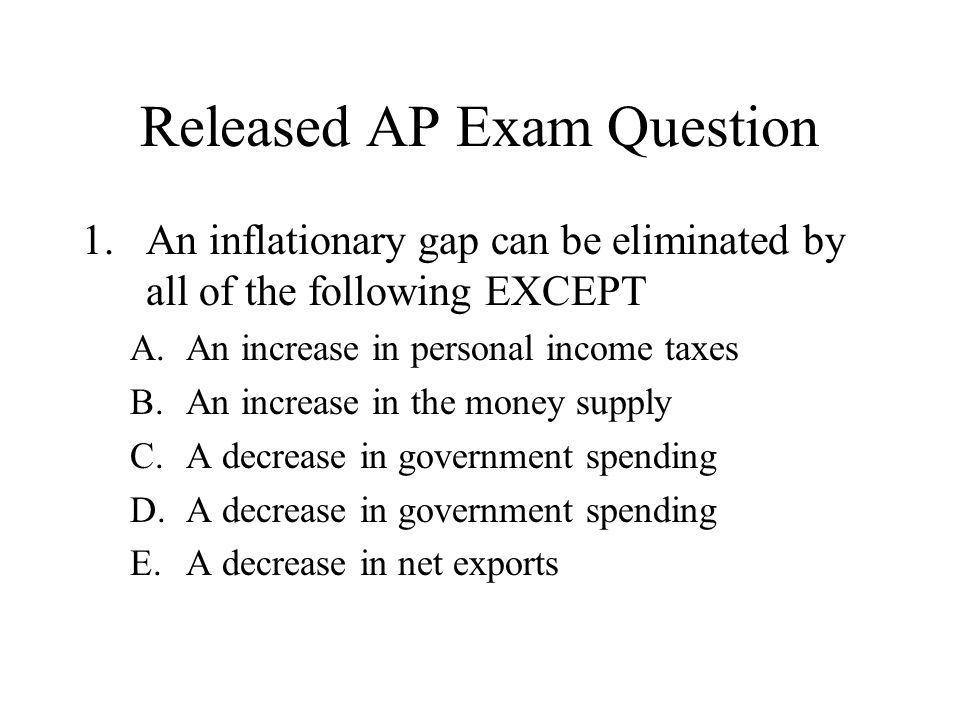 Released AP Exam Question 1.An inflationary gap can be eliminated by all of the following EXCEPT A.An increase in personal income taxes B.An increase