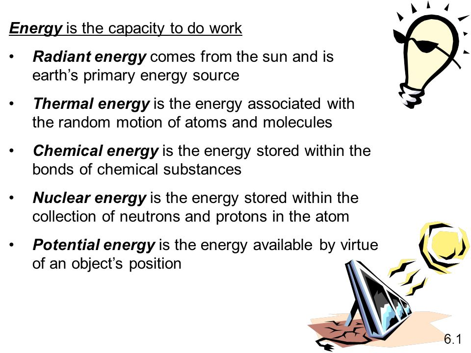 Energy is the capacity to do work Radiant energy comes from the sun and is earths primary energy source Thermal energy is the energy associated with t