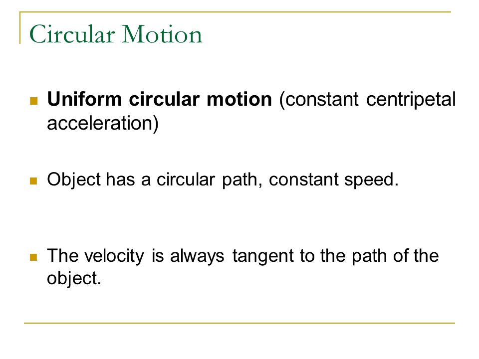 Circular Motion Uniform circular motion (constant centripetal acceleration) Object has a circular path, constant speed. The velocity is always tangent