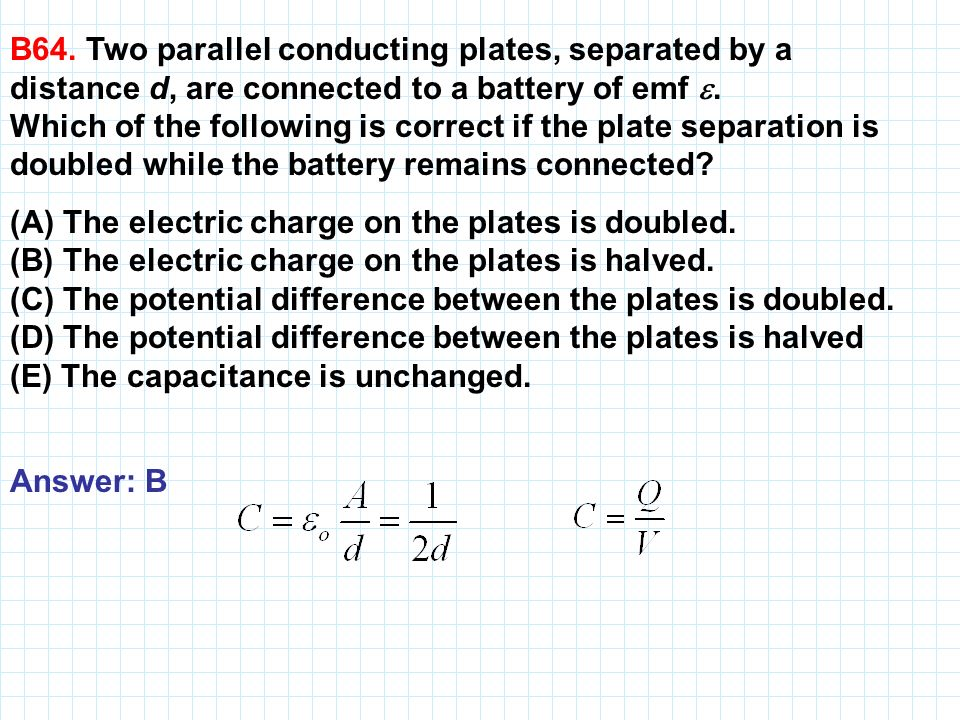 B64. Two parallel conducting plates, separated by a distance d, are connected to a battery of emf. Which of the following is correct if the plate sepa