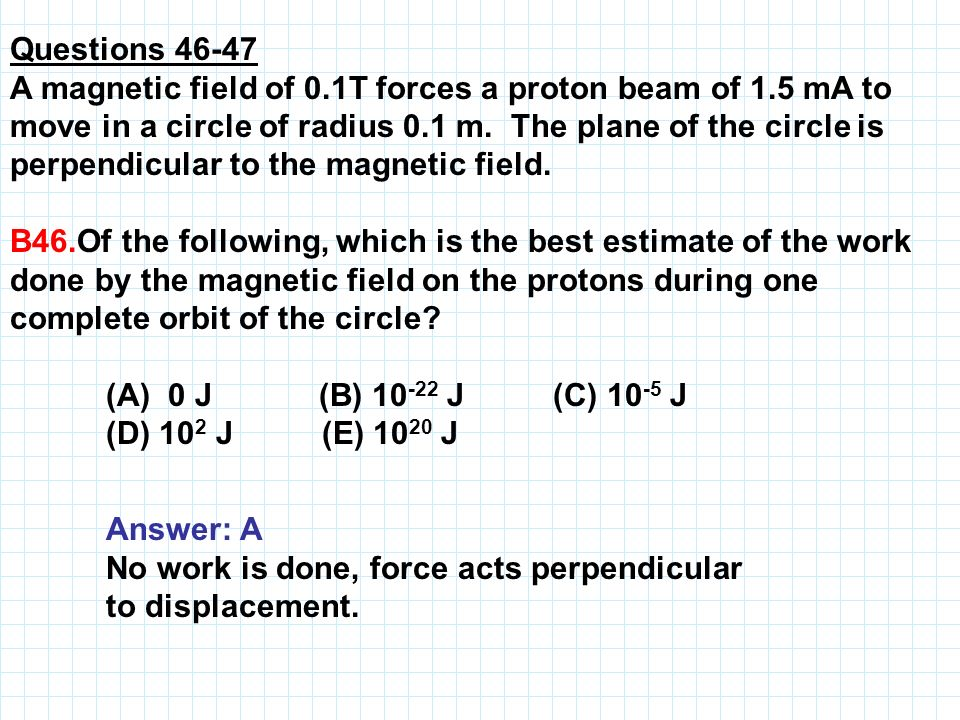 Questions 46-47 A magnetic field of 0.1T forces a proton beam of 1.5 mA to move in a circle of radius 0.1 m. The plane of the circle is perpendicular