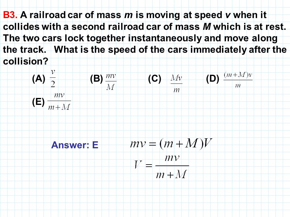 B3. A railroad car of mass m is moving at speed v when it collides with a second railroad car of mass M which is at rest. The two cars lock together i