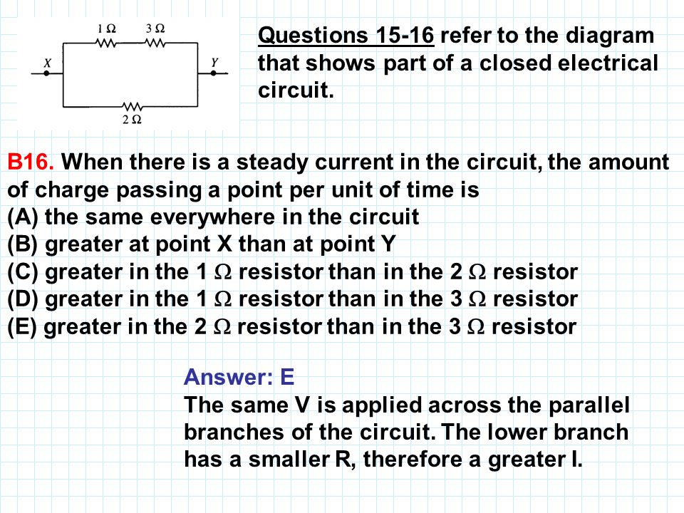 Questions 15 16 refer to the diagram that shows part of a closed electrical circuit. B16. When there is a steady current in the circuit, the amount of