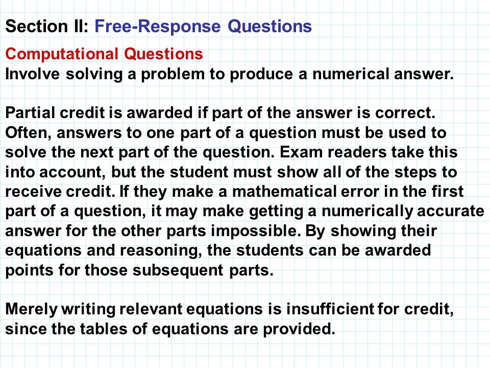 Section II: Free-Response Questions Computational Questions Involve solving a problem to produce a numerical answer. Partial credit is awarded if part