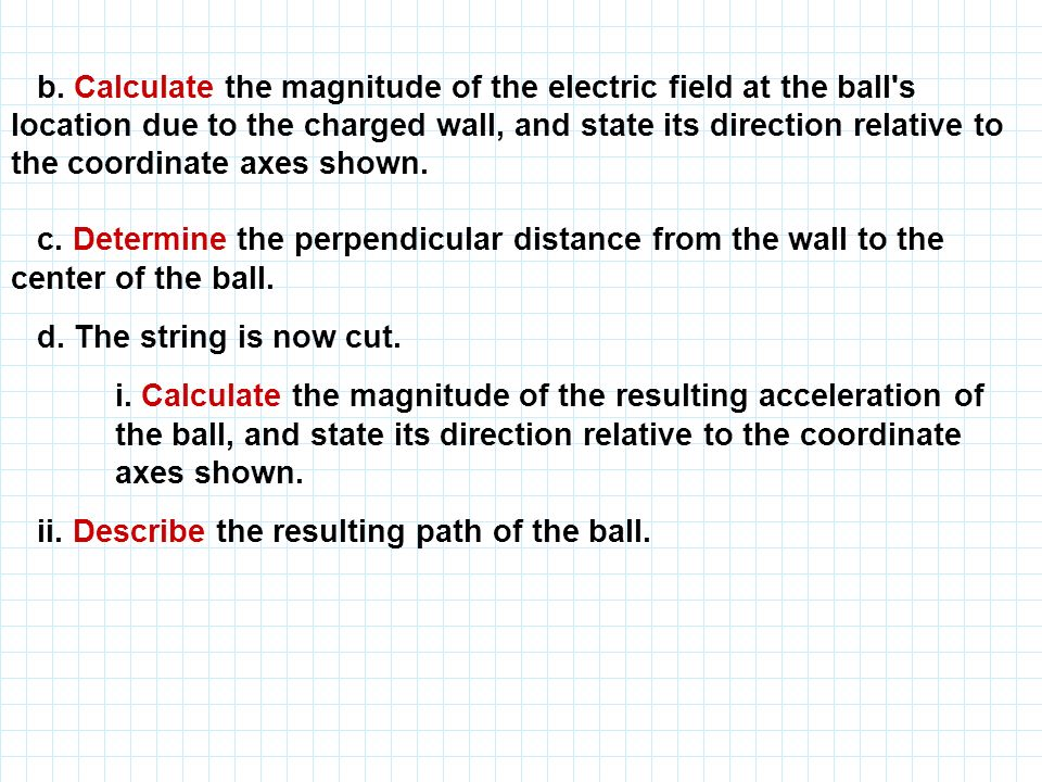 b. Calculate the magnitude of the electric field at the ball's location due to the charged wall, and state its direction relative to the coordinate ax