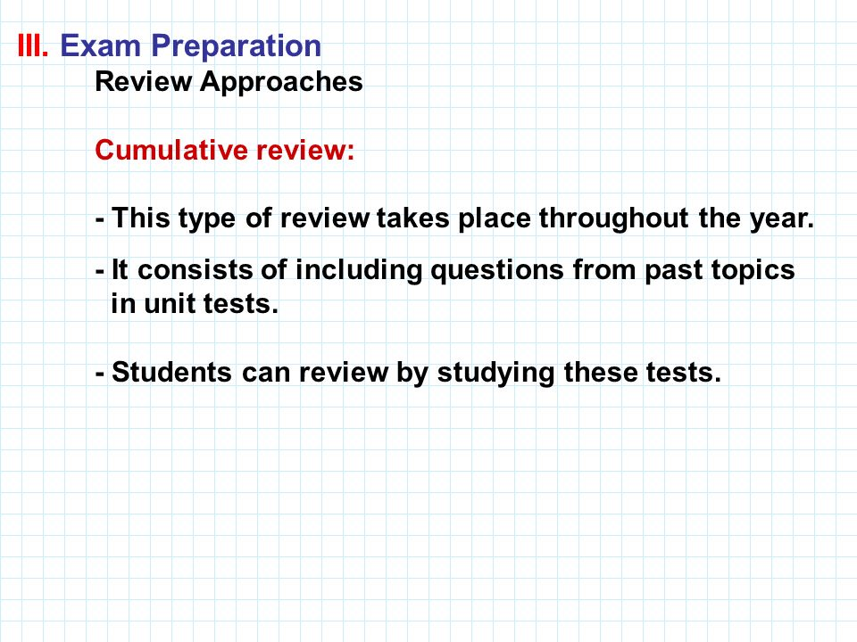 III. Exam Preparation Review Approaches Cumulative review: - This type of review takes place throughout the year. - It consists of including questions