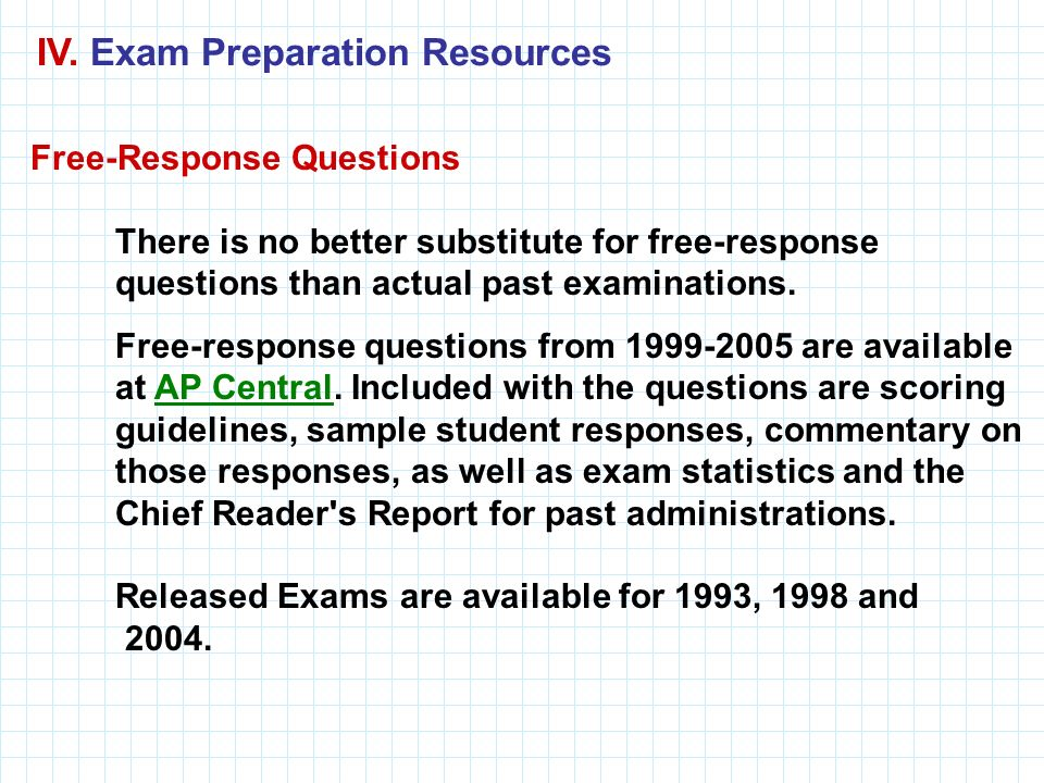 IV. Exam Preparation Resources Free-Response Questions There is no better substitute for free-response questions than actual past examinations. Free-r