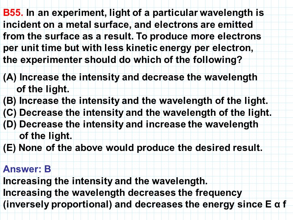 B55. In an experiment, light of a particular wavelength is incident on a metal surface, and electrons are emitted from the surface as a result. To pro