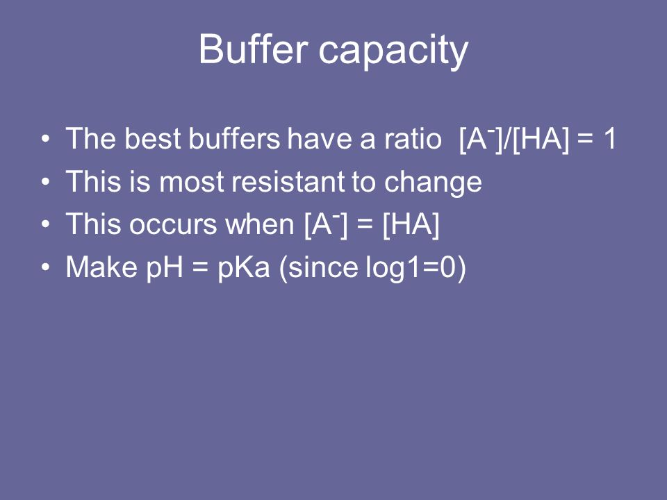 Buffer capacity The best buffers have a ratio [A - ]/[HA] = 1 This is most resistant to change This occurs when [A - ] = [HA] Make pH = pKa (since log