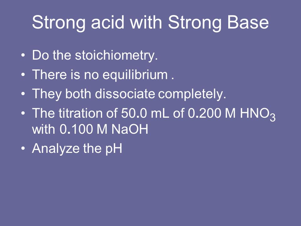 Strong acid with Strong Base Do the stoichiometry. There is no equilibrium. They both dissociate completely. The titration of 50.0 mL of 0.200 M HNO 3