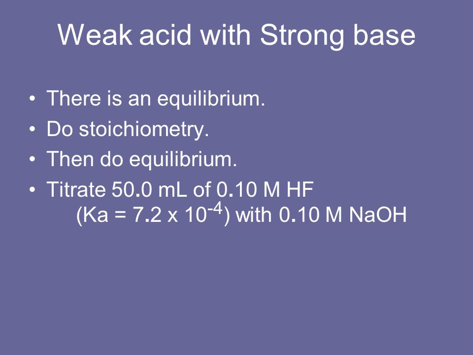 Weak acid with Strong base There is an equilibrium. Do stoichiometry. Then do equilibrium. Titrate 50.0 mL of 0.10 M HF (Ka = 7.2 x 10 -4 ) with 0.10