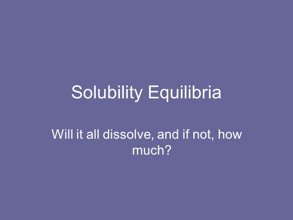 Solubility Equilibria Will it all dissolve, and if not, how much?