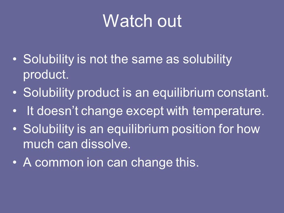 Watch out Solubility is not the same as solubility product. Solubility product is an equilibrium constant. It doesnt change except with temperature. S