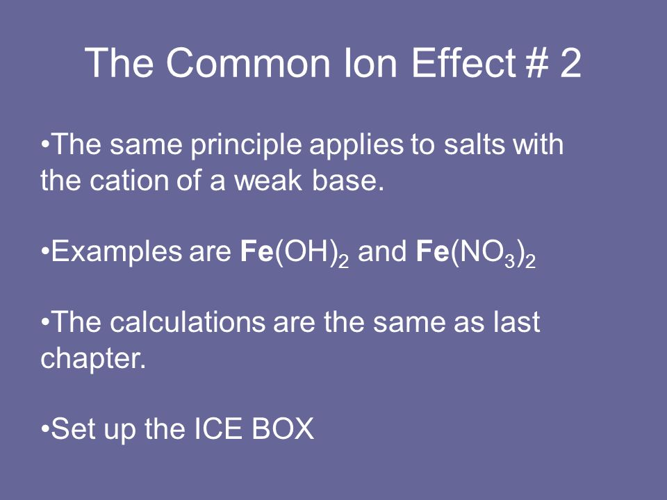 The Common Ion Effect # 2 The same principle applies to salts with the cation of a weak base. Examples are Fe(OH) 2 and Fe(NO 3 ) 2 The calculations a