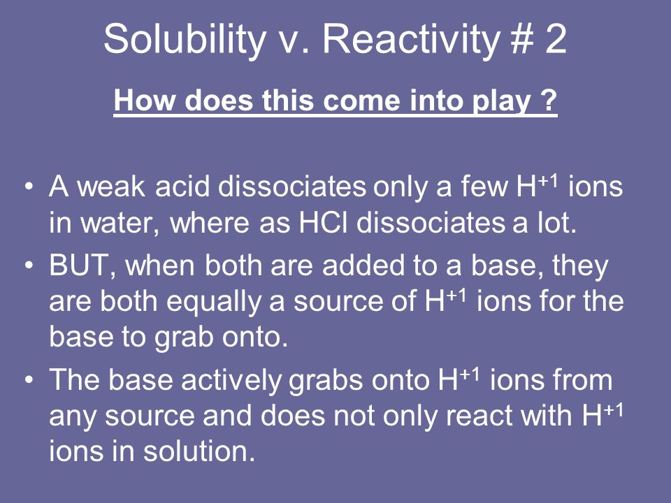 Solubility v. Reactivity # 2 How does this come into play ? A weak acid dissociates only a few H +1 ions in water, where as HCl dissociates a lot. BUT