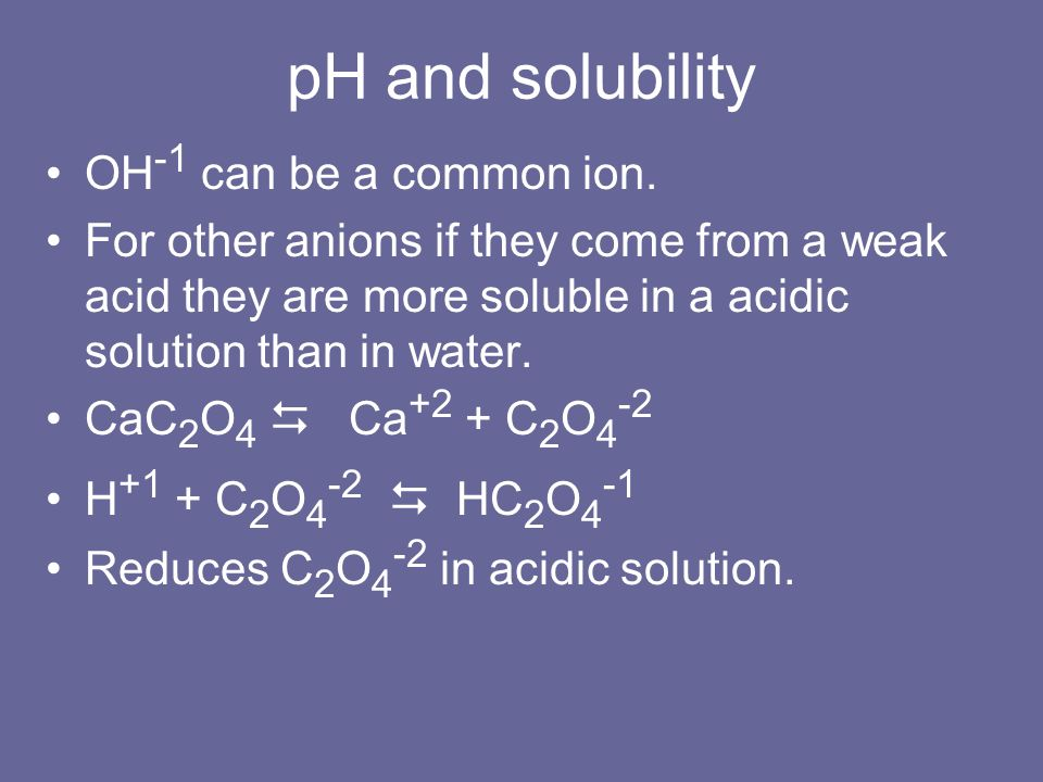 pH and solubility OH -1 can be a common ion. For other anions if they come from a weak acid they are more soluble in a acidic solution than in water.