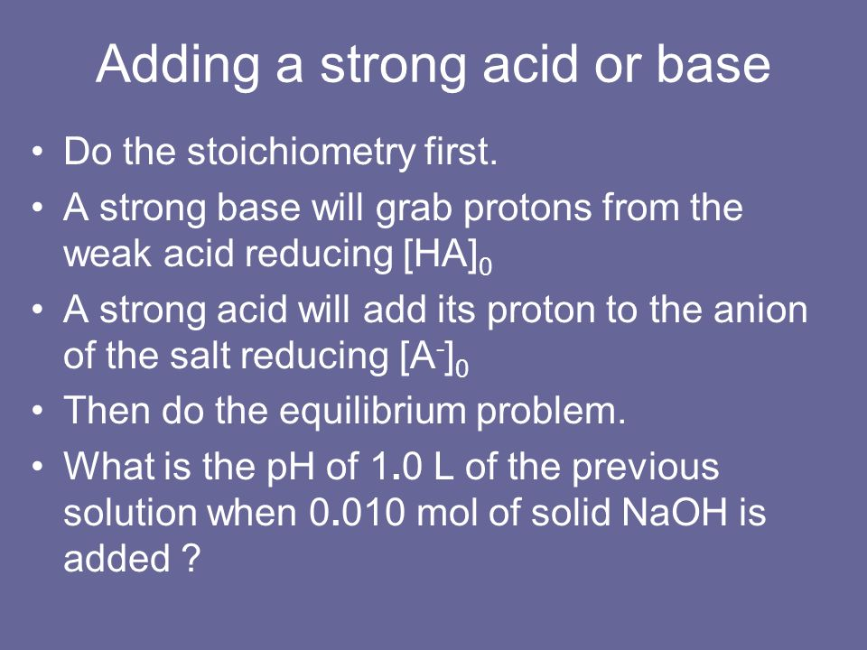 Adding a strong acid or base Do the stoichiometry first. A strong base will grab protons from the weak acid reducing [HA] 0 A strong acid will add its