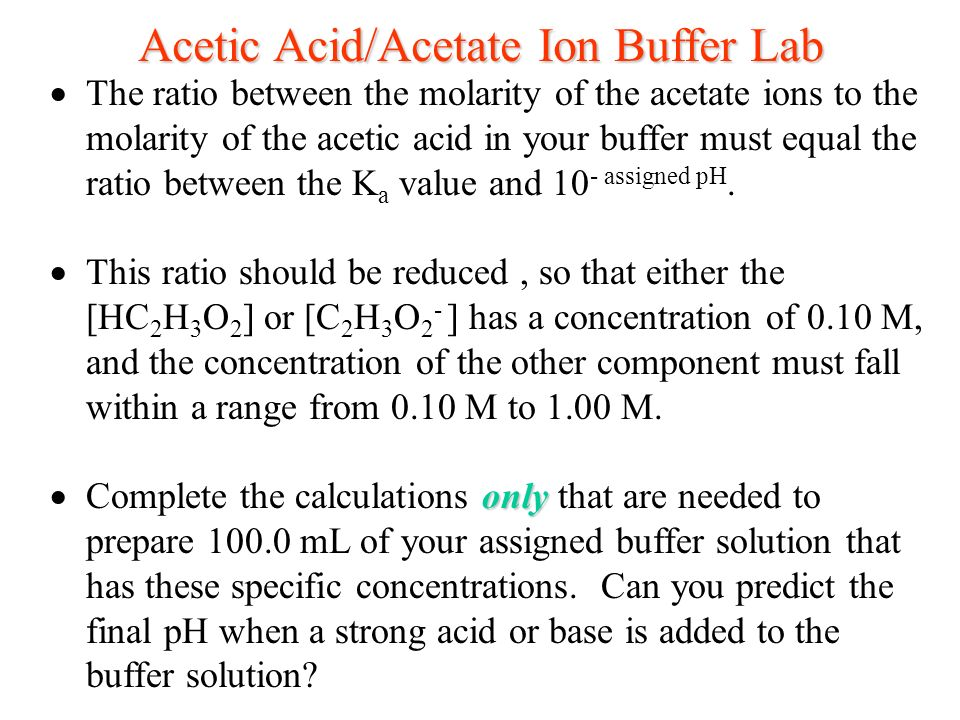 For this experiment, you will prepare a buffer that contains acetic acid and its conjugate base, the acetate ions. The equilibrium equation for the re