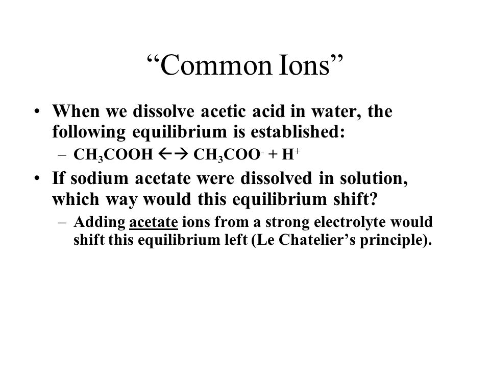 Common Ions When we dissolve acetic acid in water, the following equilibrium is established: –CH 3 COOH CH 3 COO - + H + If sodium acetate were dissol