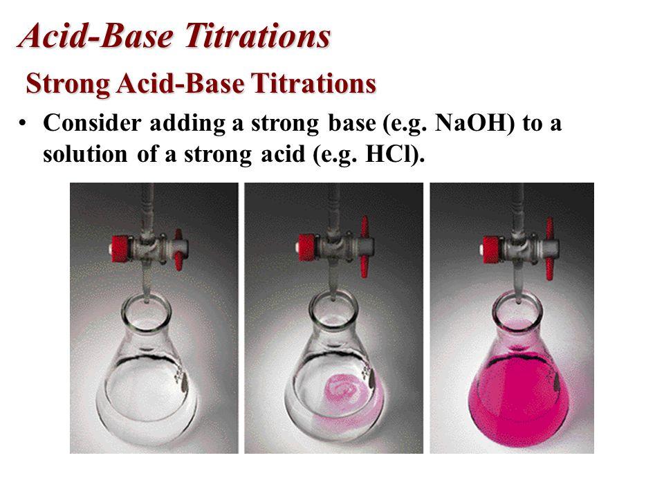 Acid-Base Titrations Strong Acid-Base Titrations Strong Acid-Base Titrations Consider adding a strong base (e.g.