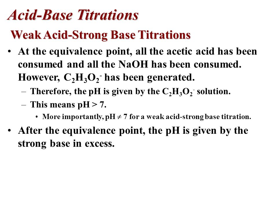 Acid-Base Titrations Weak Acid-Strong Base Titrations Weak Acid-Strong Base Titrations There is an excess of acetic acid before the equivalence point.