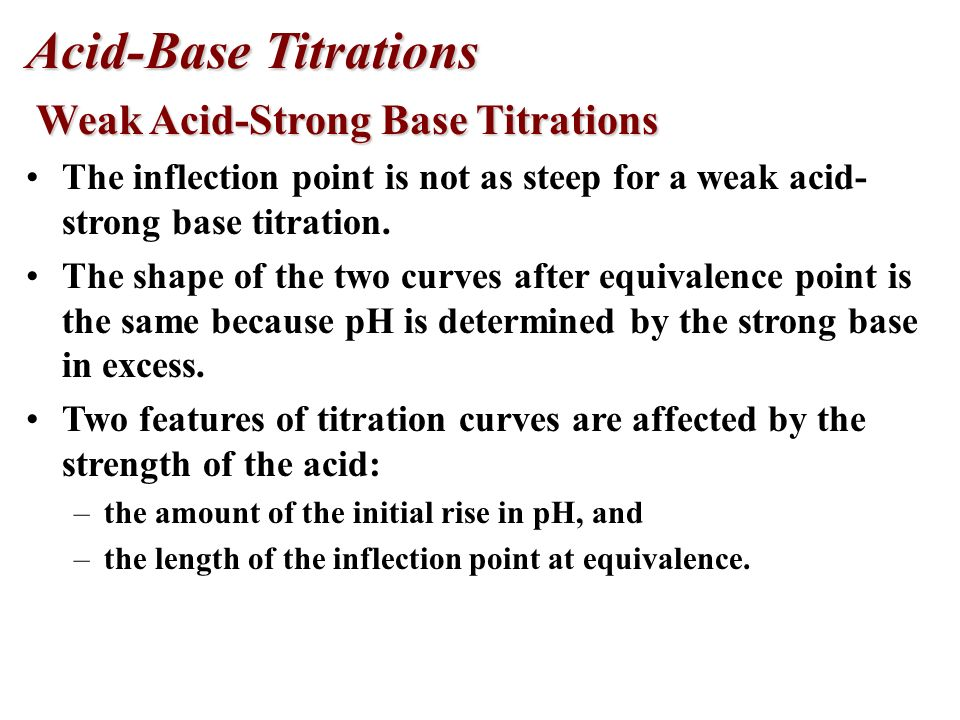 Acid-Base Titrations Weak Acid-Strong Base Titrations Weak Acid-Strong Base Titrations For a strong acid-strong base titration, the pH begins at less than 7 and gradually increases as base is added.