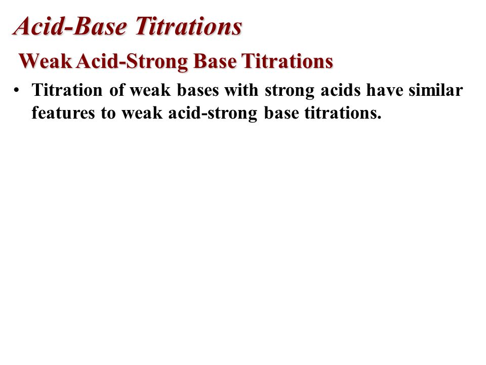 Acid-Base Titrations Weak Acid-Strong Base Titrations Weak Acid-Strong Base Titrations The weaker the acid, the smaller the equivalence point inflection.
