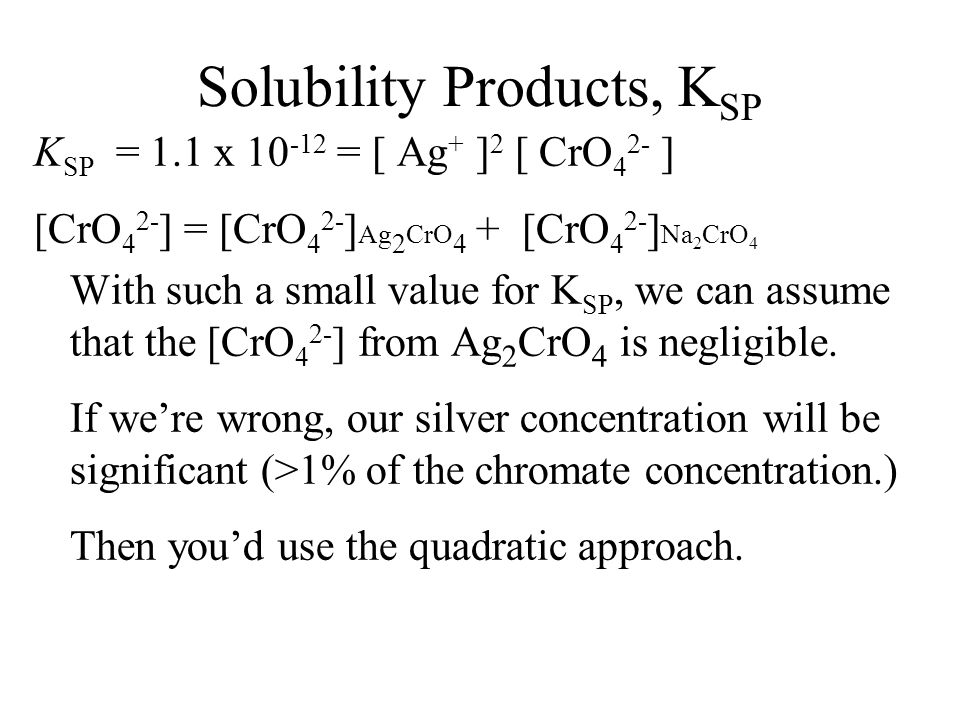 Solubility Products, K SP Another example Calculate the silver ion concentration when excess silver chromate is added to a 0.010 M sodium chromate solution.