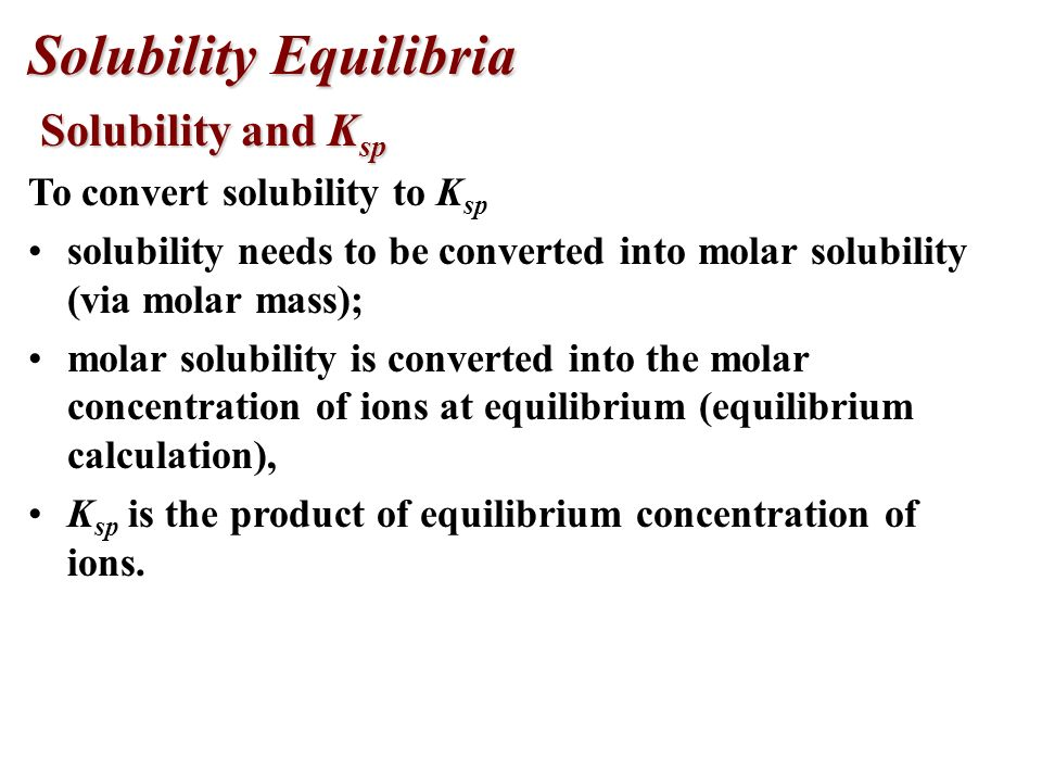 Solubility Equilibria Solubility-Product Constant, K sp Solubility-Product Constant, K sp In general: the solubility product is the molar concentration of ions raised to their stoichiometric powers.