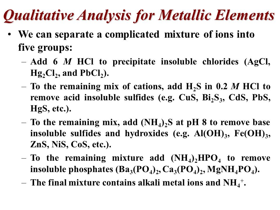 Qualitative Analysis for Metallic Elements Qualitative analysis is designed to detect the presence of metal ions. Quantitative analysis is designed to