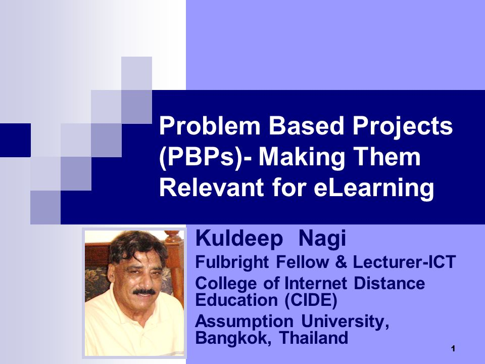 1 Problem Based Projects (PBPs)- Making Them Relevant for eLearning Kuldeep Nagi Fulbright Fellow & Lecturer-ICT College of Internet Distance Education (CIDE) Assumption University, Bangkok, Thailand