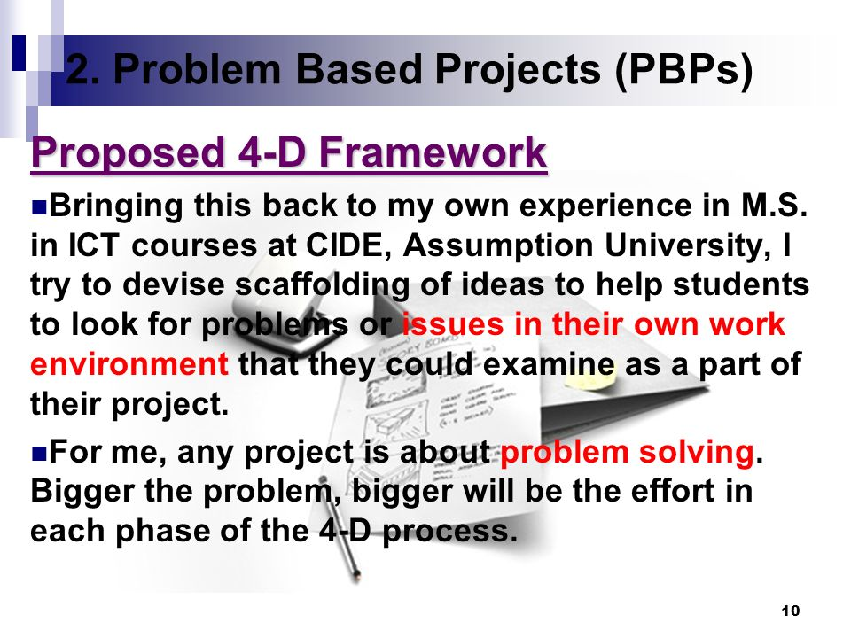 10 2. Problem Based Projects (PBPs) Proposed 4-D Framework Bringing this back to my own experience in M.S. in ICT courses at CIDE, Assumption Universi