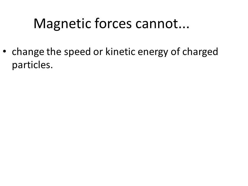 Magnetic forces cannot... change the speed or kinetic energy of charged particles.