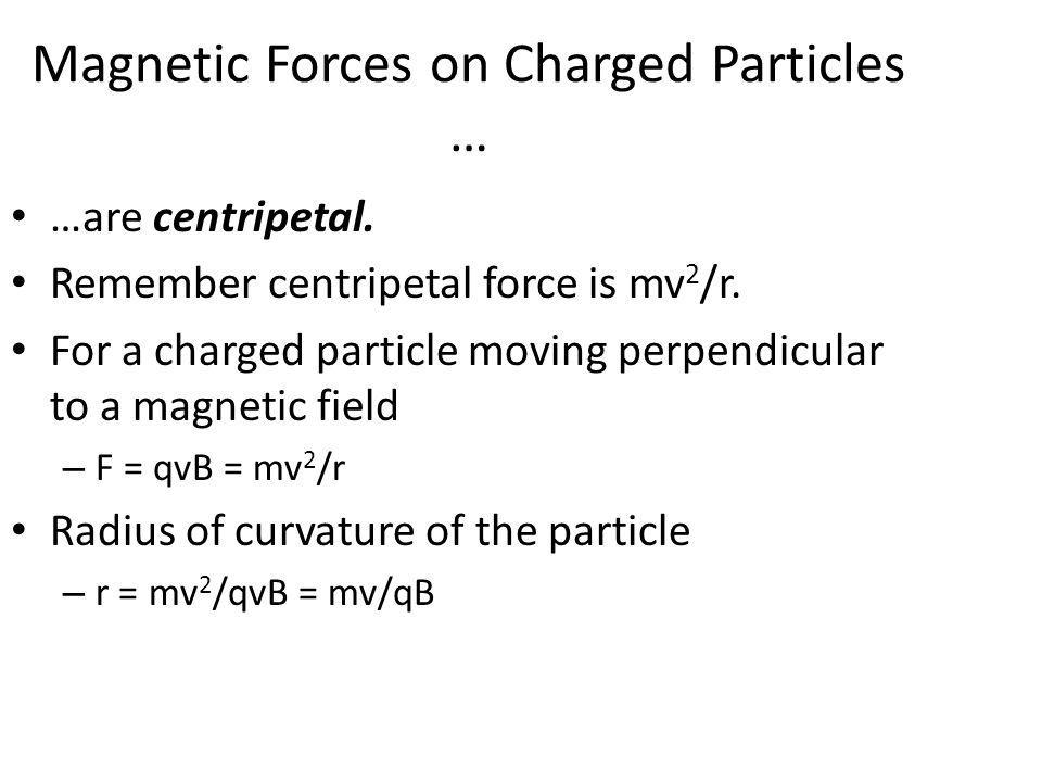 Magnetic Forces on Charged Particles … …are centripetal. Remember centripetal force is mv 2 /r. For a charged particle moving perpendicular to a magne