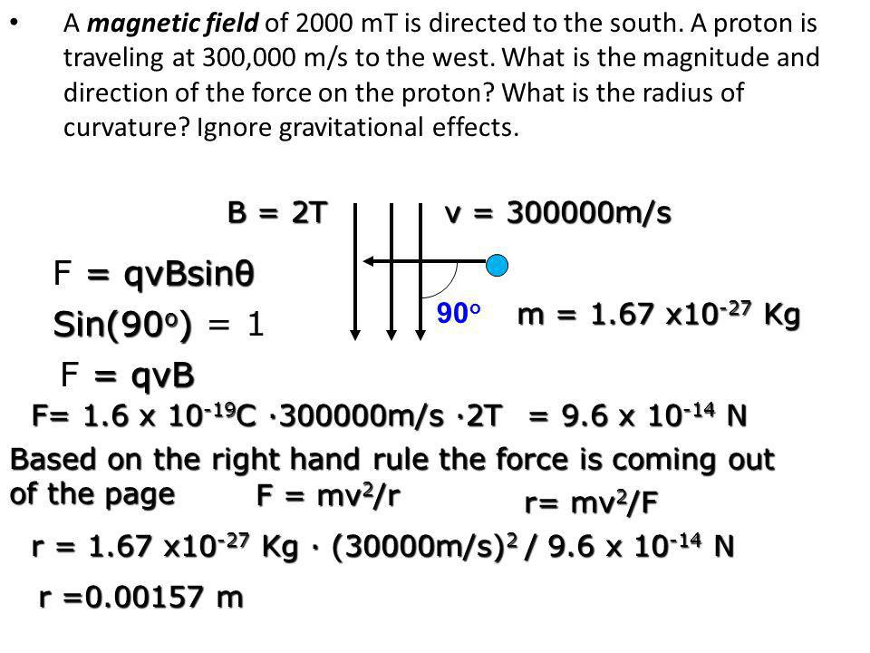 A magnetic field of 2000 mT is directed to the south. A proton is traveling at 300,000 m/s to the west. What is the magnitude and direction of the for