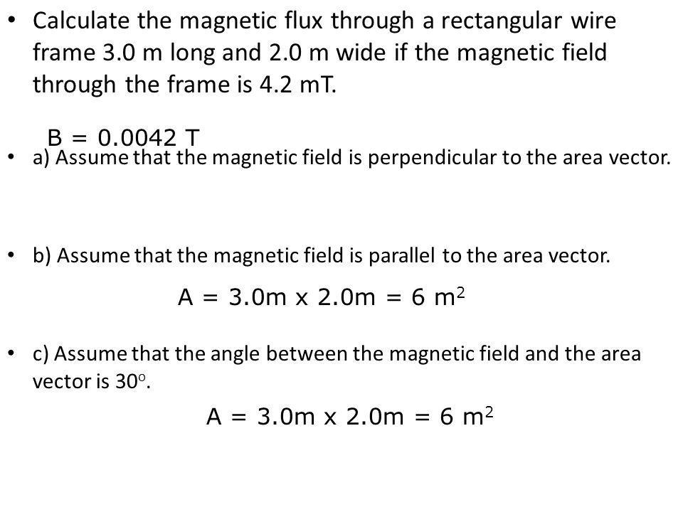 Calculate the magnetic flux through a rectangular wire frame 3.0 m long and 2.0 m wide if the magnetic field through the frame is 4.2 mT. a) Assume th