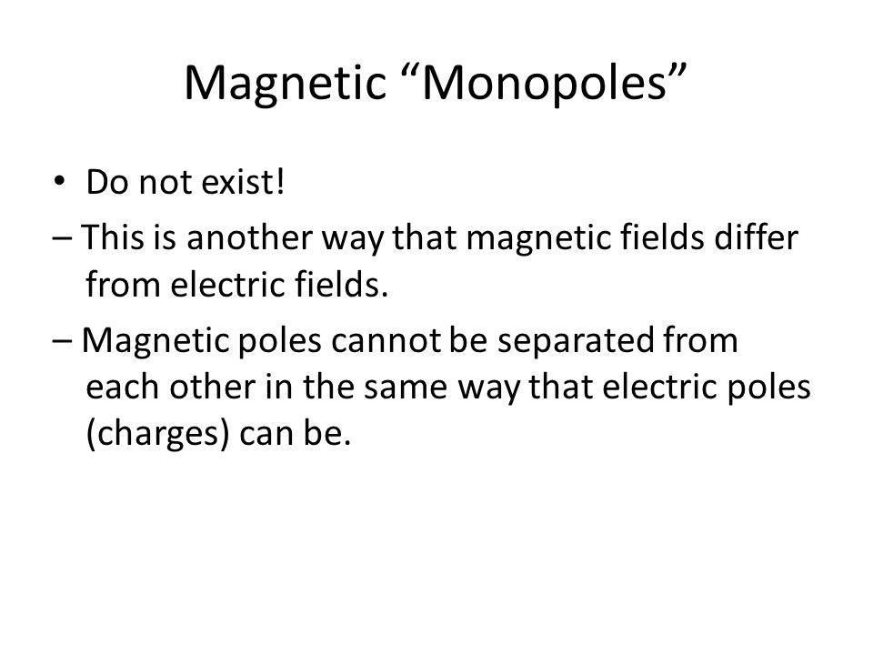 Magnetic Monopoles Do not exist! – This is another way that magnetic fields differ from electric fields. – Magnetic poles cannot be separated from eac