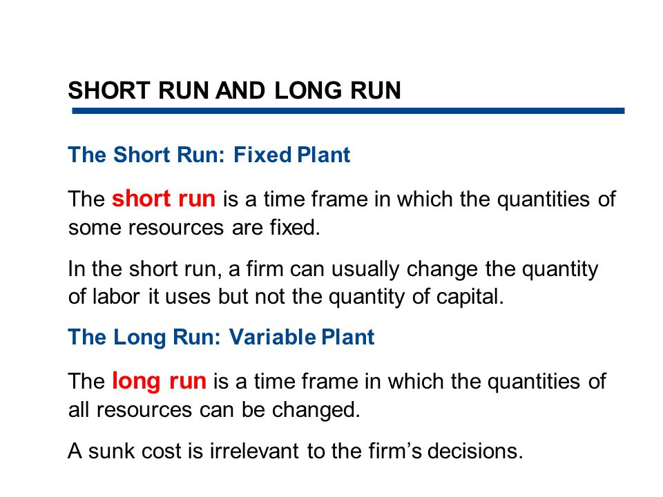 The Short Run: Fixed Plant The short run is a time frame in which the quantities of some resources are fixed. In the short run, a firm can usually cha