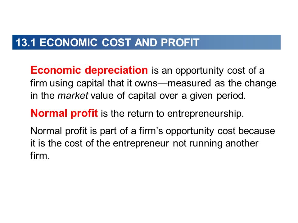 13.1 ECONOMIC COST AND PROFIT Economic depreciation is an opportunity cost of a firm using capital that it ownsmeasured as the change in the market va