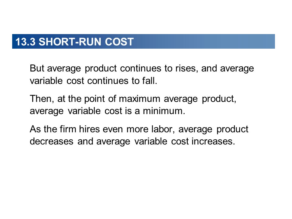 13.3 SHORT-RUN COST But average product continues to rises, and average variable cost continues to fall. Then, at the point of maximum average product
