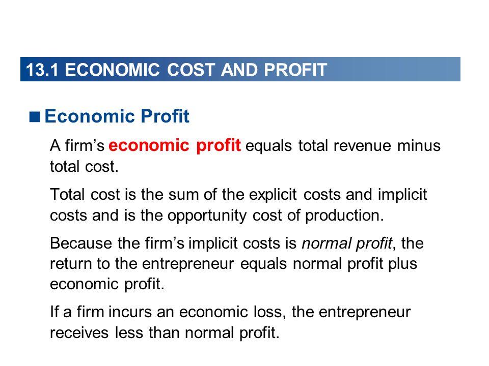 13.1 ECONOMIC COST AND PROFIT Economic Profit A firms economic profit equals total revenue minus total cost. Total cost is the sum of the explicit cos