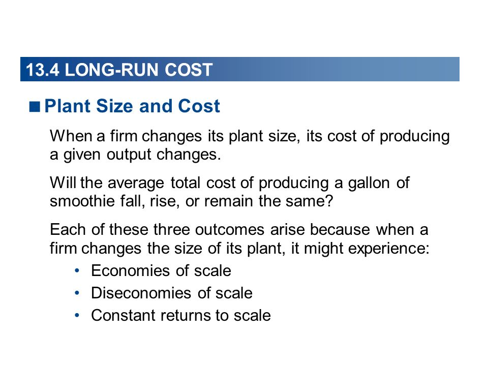 Plant Size and Cost When a firm changes its plant size, its cost of producing a given output changes. Will the average total cost of producing a gallo
