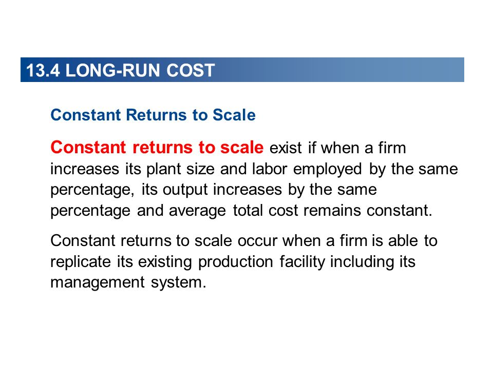 Constant Returns to Scale Constant returns to scale exist if when a firm increases its plant size and labor employed by the same percentage, its outpu