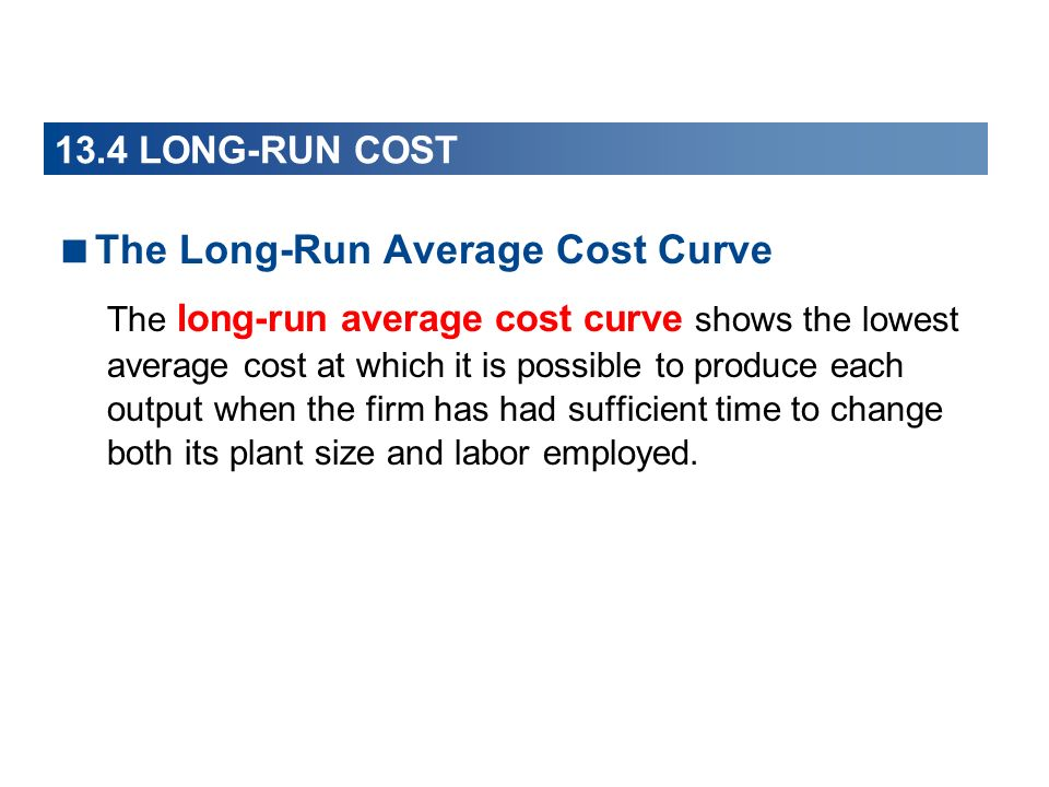 The Long-Run Average Cost Curve The long-run average cost curve shows the lowest average cost at which it is possible to produce each output when the