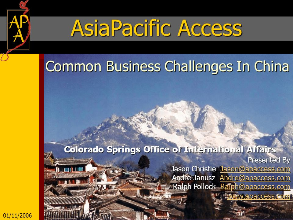 Common Business Challenges In China Colorado Springs Office of International Affairs Presented By Jason Christie Jason@apaccess.com Jason@apaccess.com Andre Janusz Andre@apaccess.com Andre@apaccess.com Ralph Pollock Ralph@apaccess.com Ralph@apaccess.com www.apaccess.com www.apaccess.comwww.apaccess.com AsiaPacific Access 01/11/2006