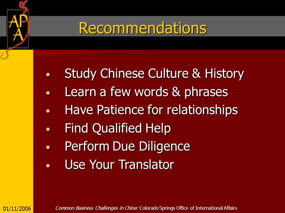 Recommendations Study Chinese Culture & History Study Chinese Culture & History Learn a few words & phrases Learn a few words & phrases Have Patience for relationships Have Patience for relationships Find Qualified Help Find Qualified Help Perform Due Diligence Perform Due Diligence Use Your Translator Use Your Translator 01/11/2006 Common Business Challenges in China: Colorado Springs Office of International Affairs