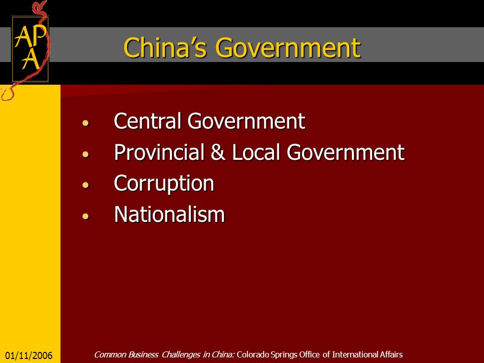 Chinas Government Central Government Central Government Provincial & Local Government Provincial & Local Government Corruption Corruption Nationalism Nationalism 01/11/2006 Common Business Challenges in China: Colorado Springs Office of International Affairs
