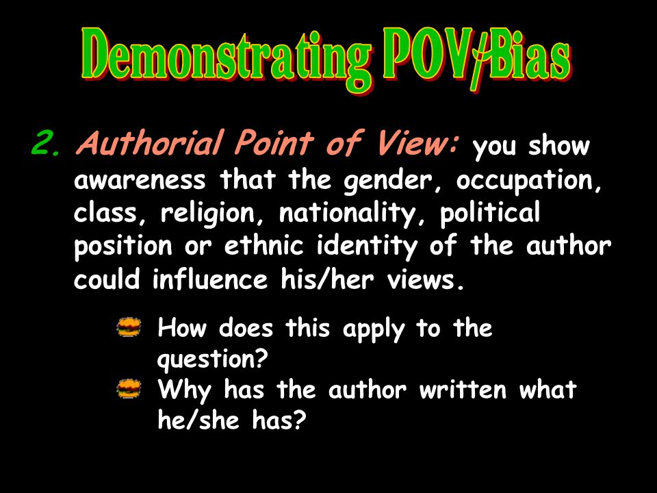 2.Authorial Point of View: you show awareness that the gender, occupation, class, religion, nationality, political position or ethnic identity of the author could influence his/her views.