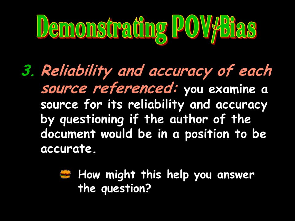 3.Reliability and accuracy of each source referenced: you examine a source for its reliability and accuracy by questioning if the author of the document would be in a position to be accurate.